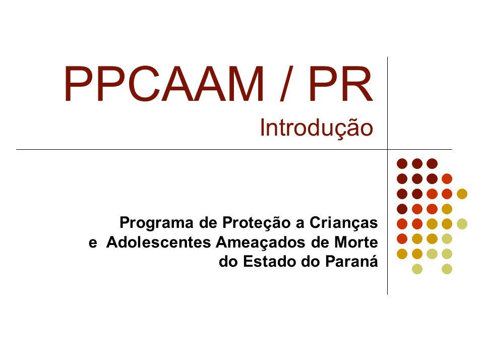PPCAAM / PR Introdução Programa de Proteção a Crianças e Adolescentes Ameaçados de Morte do Estado do Paraná.