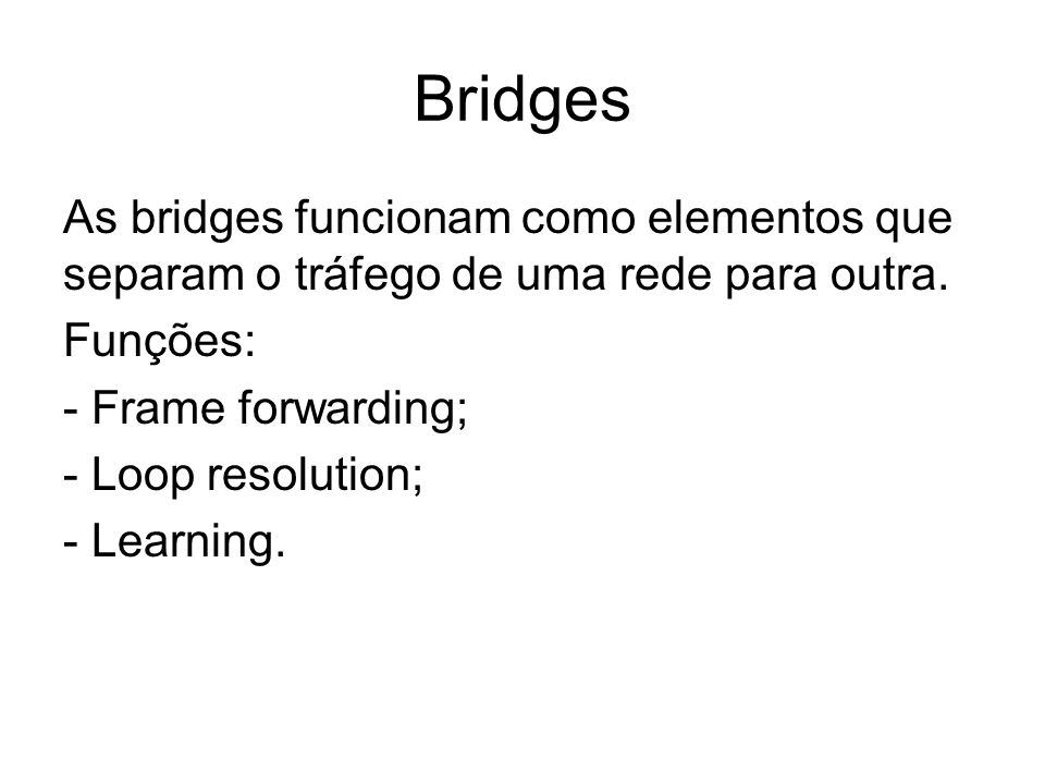 Bridges As bridges funcionam como elementos que separam o tráfego de uma rede para outra. Funções:
