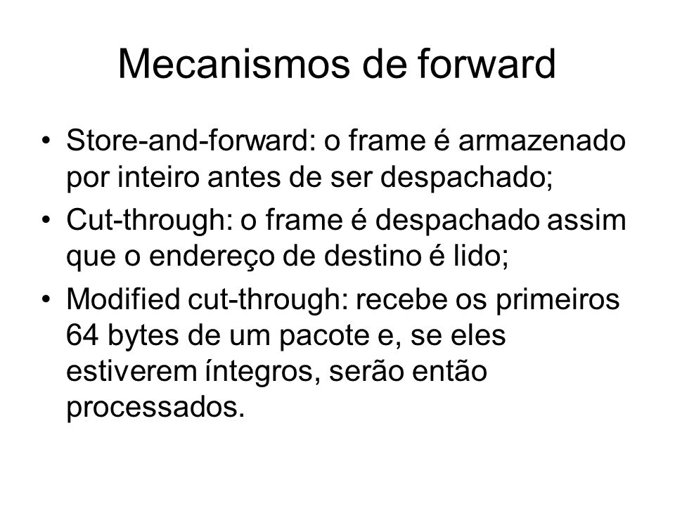 Mecanismos de forward Store-and-forward: o frame é armazenado por inteiro antes de ser despachado;