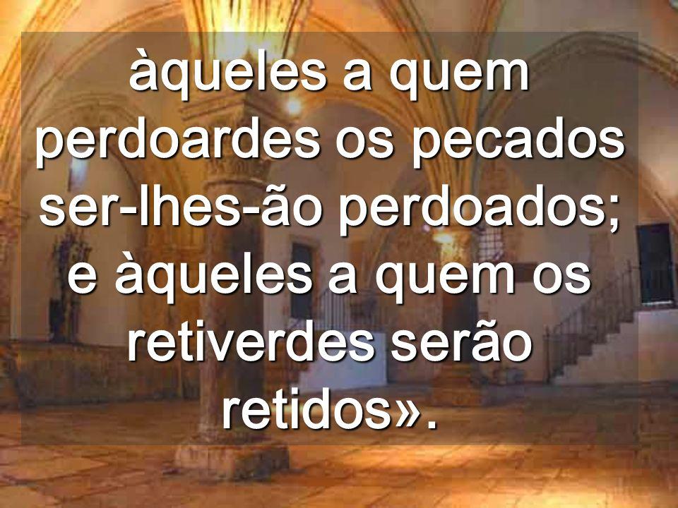 àqueles a quem perdoardes os pecados ser-lhes-ão perdoados; e àqueles a quem os retiverdes serão retidos».