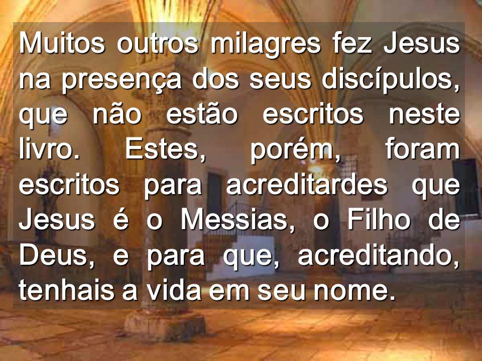 Muitos outros milagres fez Jesus na presença dos seus discípulos, que não estão escritos neste livro.