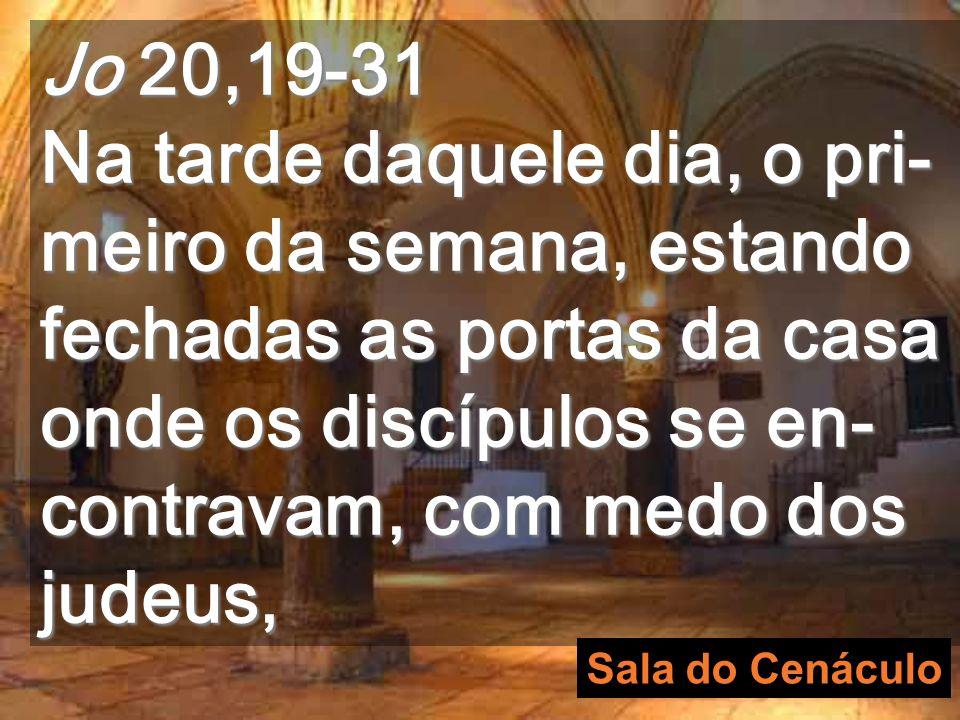 Jo 20,19-31 Na tarde daquele dia, o pri-meiro da semana, estando fechadas as portas da casa onde os discípulos se en-contravam, com medo dos judeus,