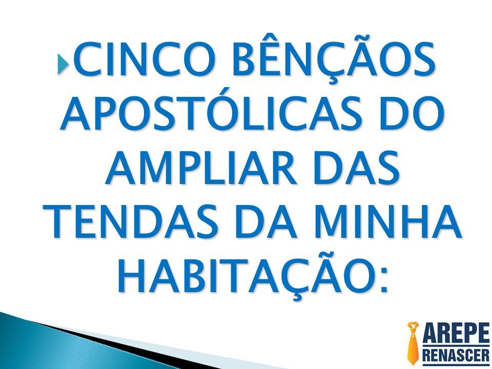 CINCO BÊNÇÃOS APOSTÓLICAS DO AMPLIAR DAS TENDAS DA MINHA HABITAÇÃO: