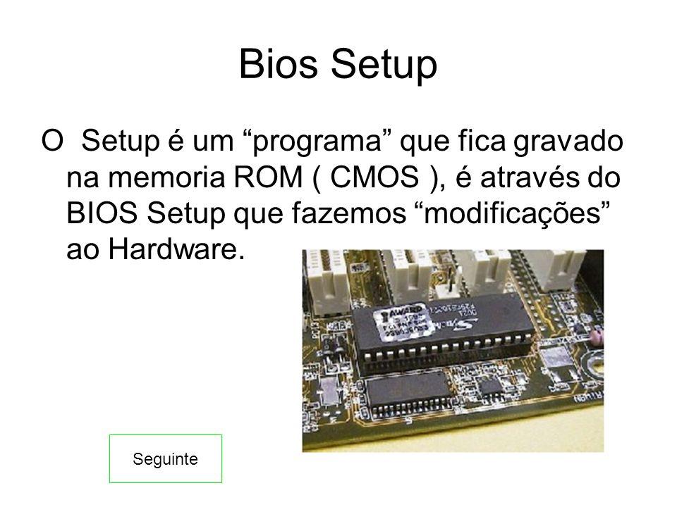 Bios Setup O Setup é um programa que fica gravado na memoria ROM ( CMOS ), é através do BIOS Setup que fazemos modificações ao Hardware.