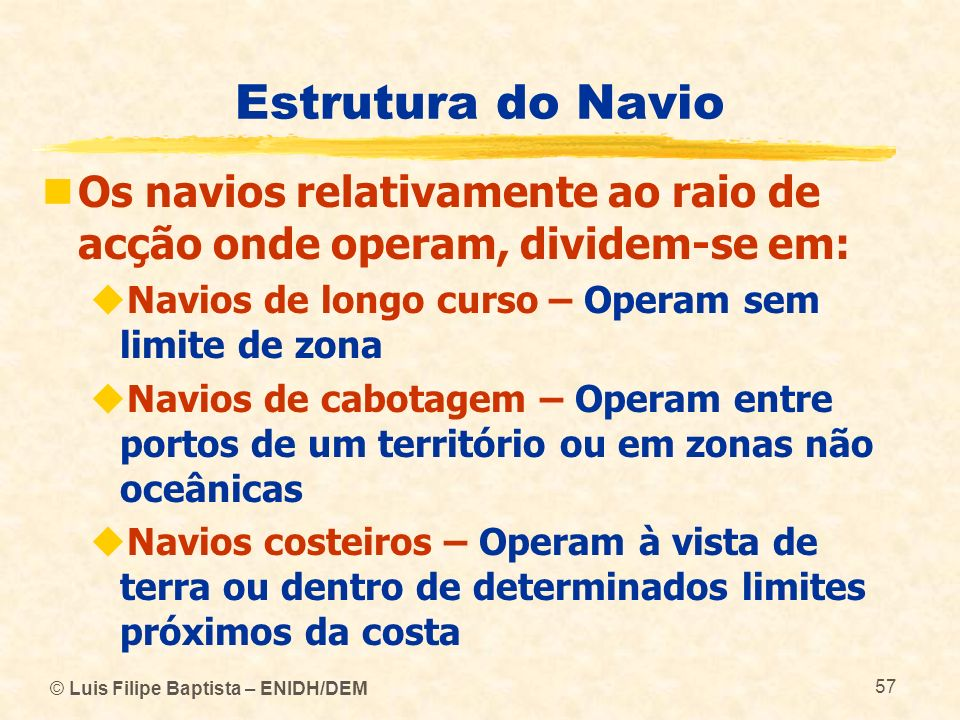 Estrutura do Navio Os navios relativamente ao raio de acção onde operam, dividem-se em: Navios de longo curso – Operam sem limite de zona.
