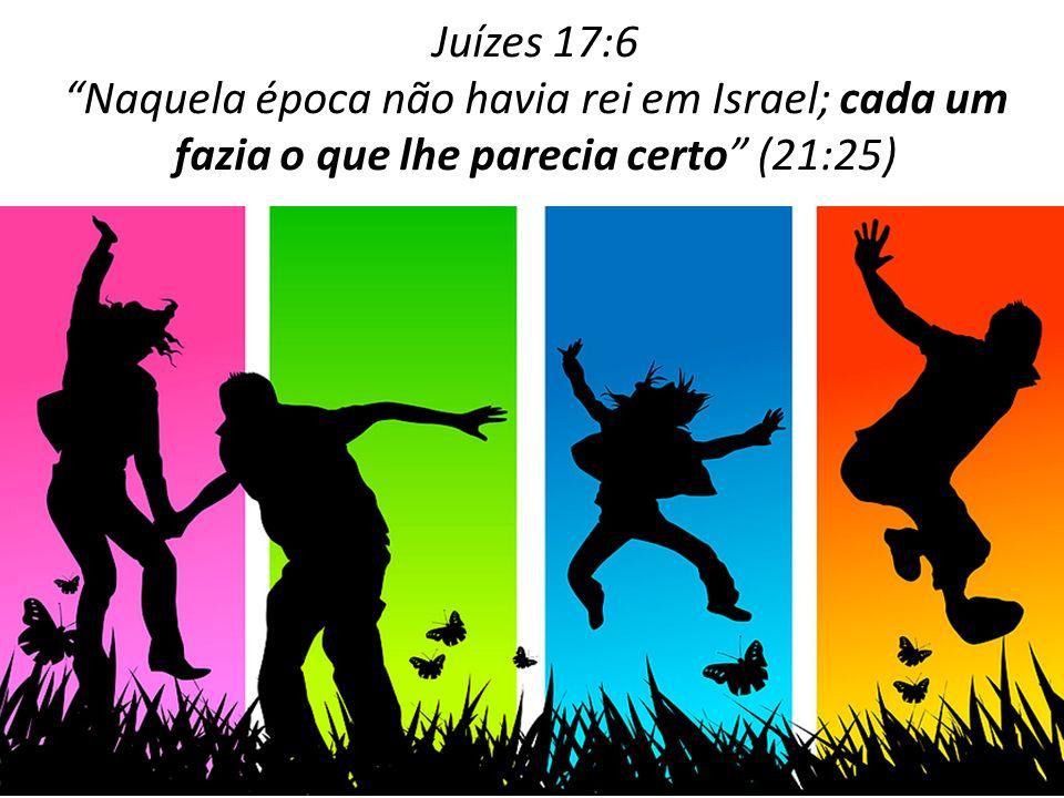 Juízes 17:6 Naquela época não havia rei em Israel; cada um fazia o que lhe parecia certo (21:25)