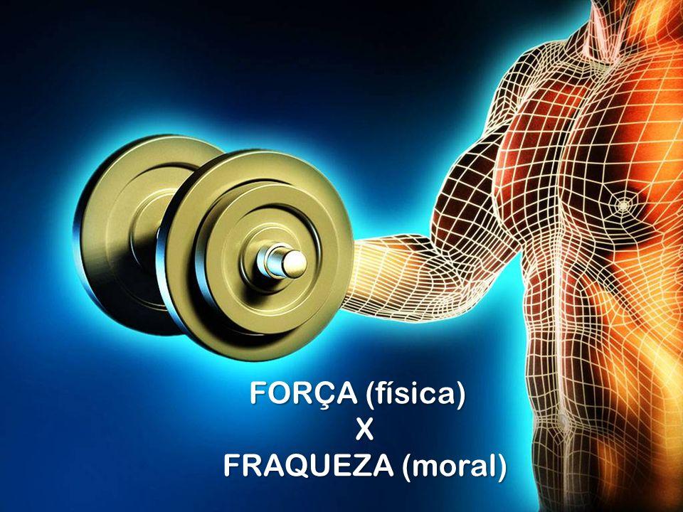 FORÇA (física) X FRAQUEZA (moral)