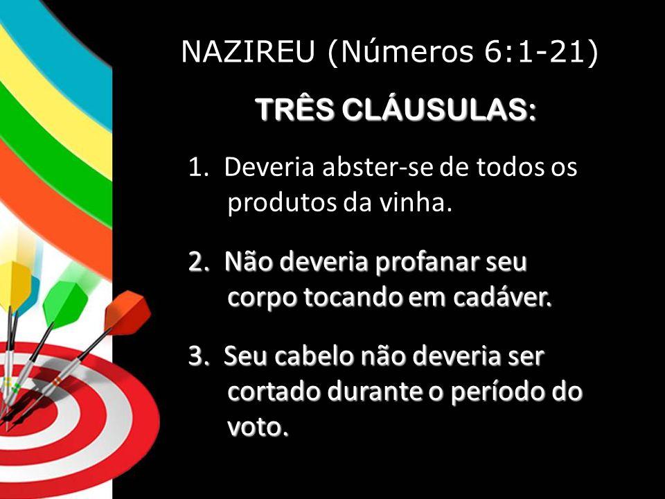 NAZIREU (Números 6:1-21) TRÊS CLÁUSULAS: 1. Deveria abster-se de todos os produtos da vinha.