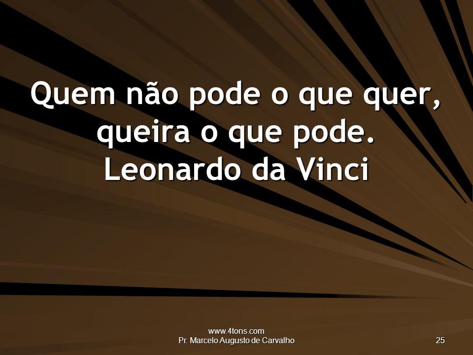 Quem não pode o que quer, queira o que pode. Leonardo da Vinci