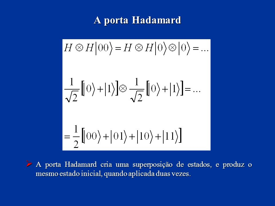 A porta Hadamard A porta Hadamard cria uma superposição de estados, e produz o mesmo estado inicial, quando aplicada duas vezes.