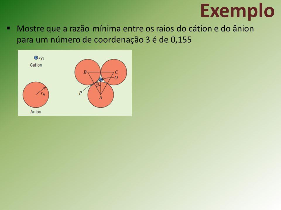 Exemplo Mostre que a razão mínima entre os raios do cátion e do ânion para um número de coordenação 3 é de 0,155.