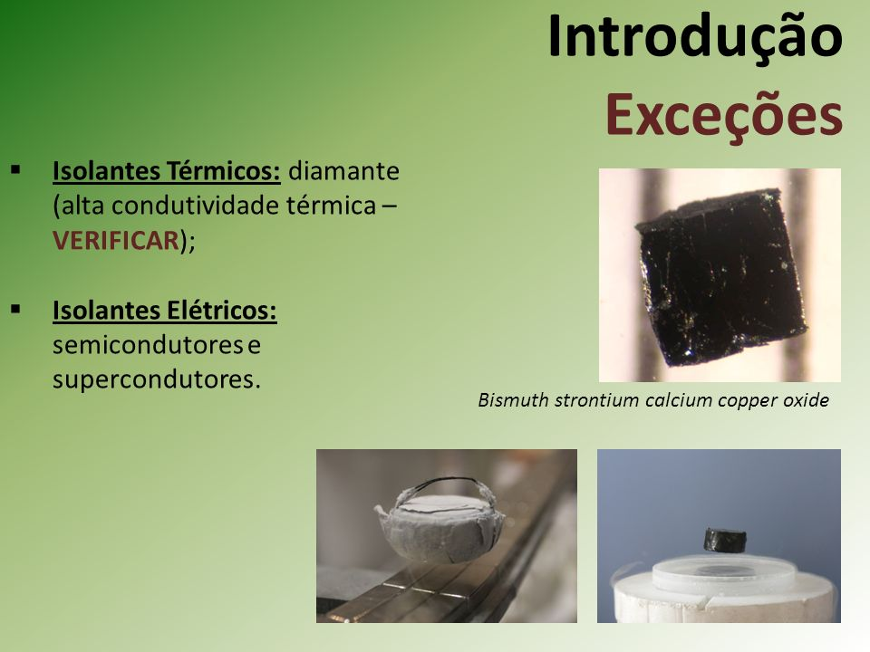 Introdução Exceções Isolantes Térmicos: diamante (alta condutividade térmica – VERIFICAR); Isolantes Elétricos: semicondutores e supercondutores.
