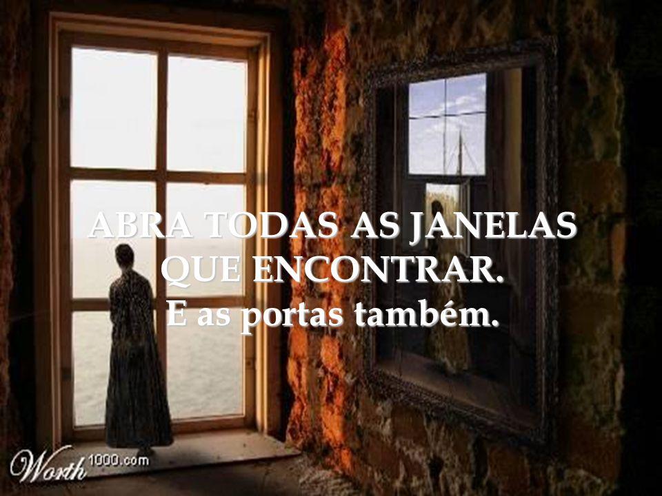 ABRA TODAS AS JANELAS QUE ENCONTRAR. E as portas também.