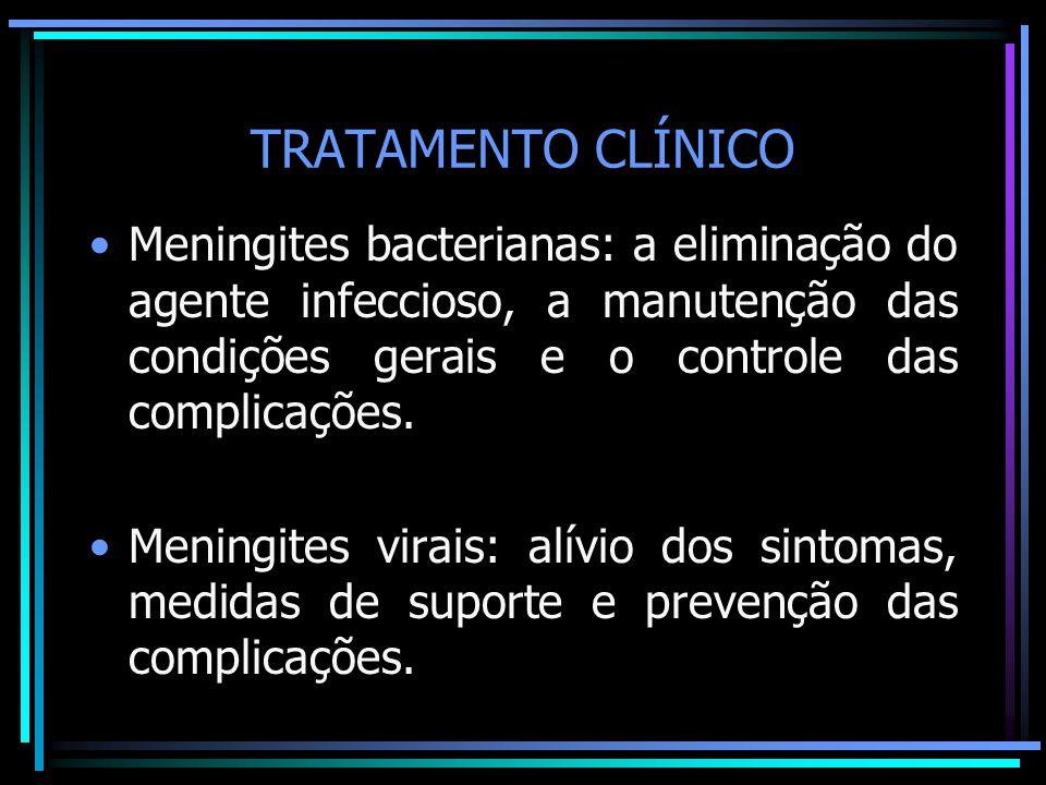TRATAMENTO CLÍNICO Meningites bacterianas: a eliminação do agente infeccioso, a manutenção das condições gerais e o controle das complicações.