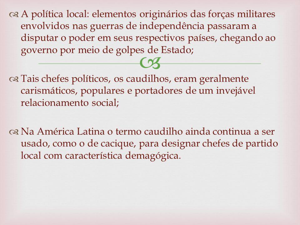 A política local: elementos originários das forças militares envolvidos nas guerras de independência passaram a disputar o poder em seus respectivos países, chegando ao governo por meio de golpes de Estado;