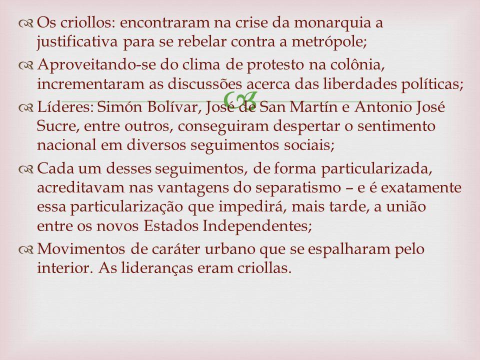 Os criollos: encontraram na crise da monarquia a justificativa para se rebelar contra a metrópole;
