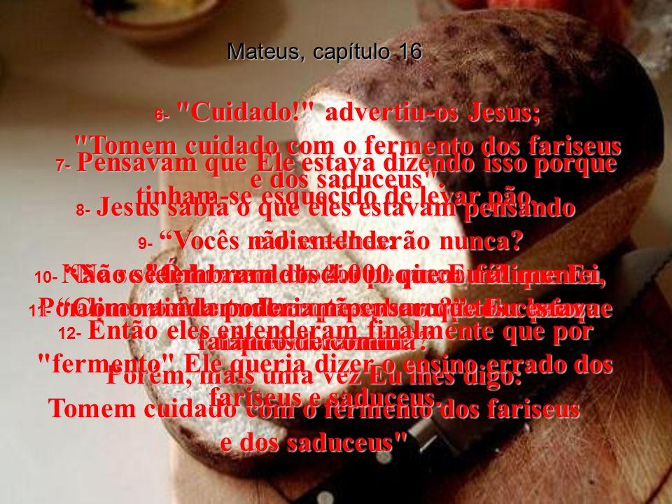 Mateus, capítulo 16 6- Cuidado! advertiu-os Jesus; Tomem cuidado com o fermento dos fariseus e dos saduceus .