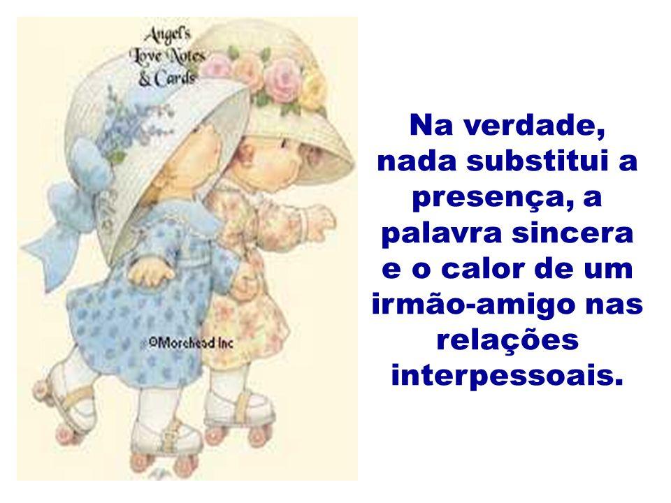 Na verdade, nada substitui a presença, a palavra sincera e o calor de um irmão-amigo nas relações interpessoais.