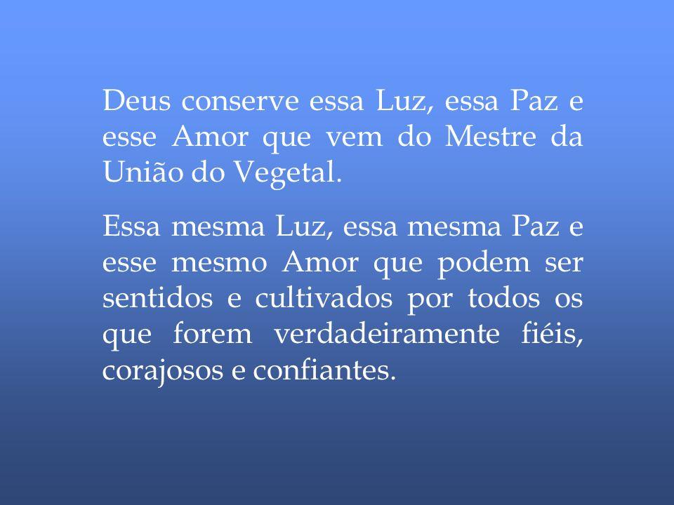 Deus conserve essa Luz, essa Paz e esse Amor que vem do Mestre da União do Vegetal.