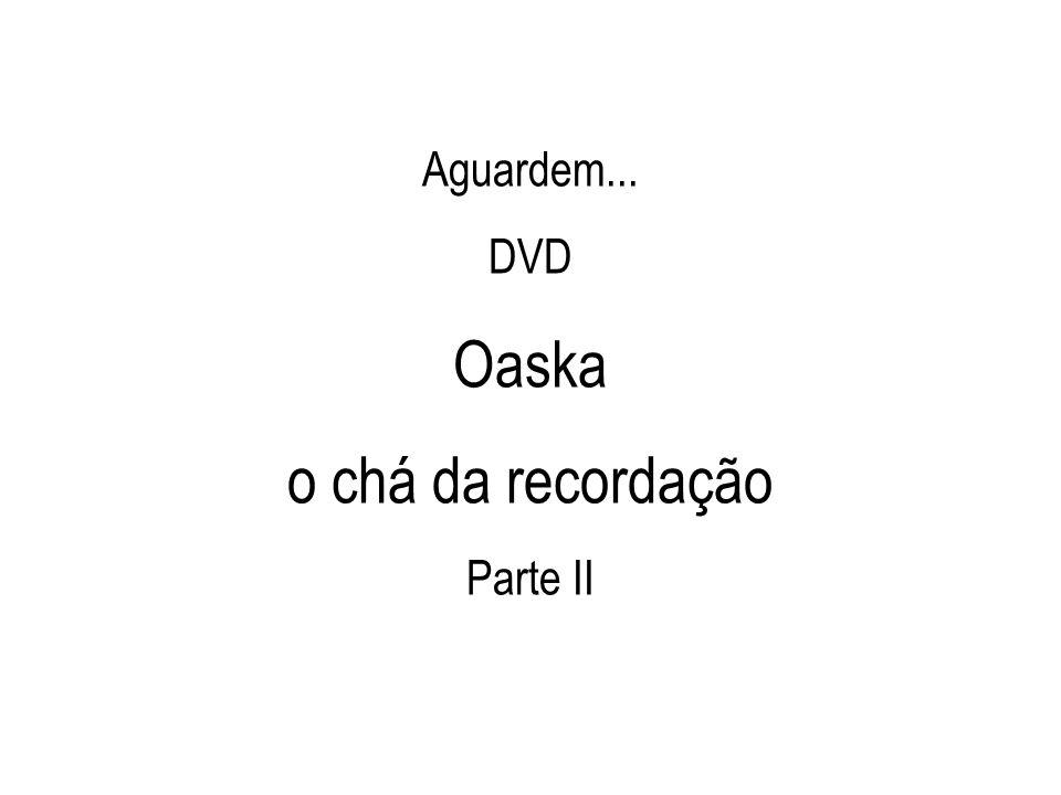 Aguardem... DVD Oaska o chá da recordação Parte II
