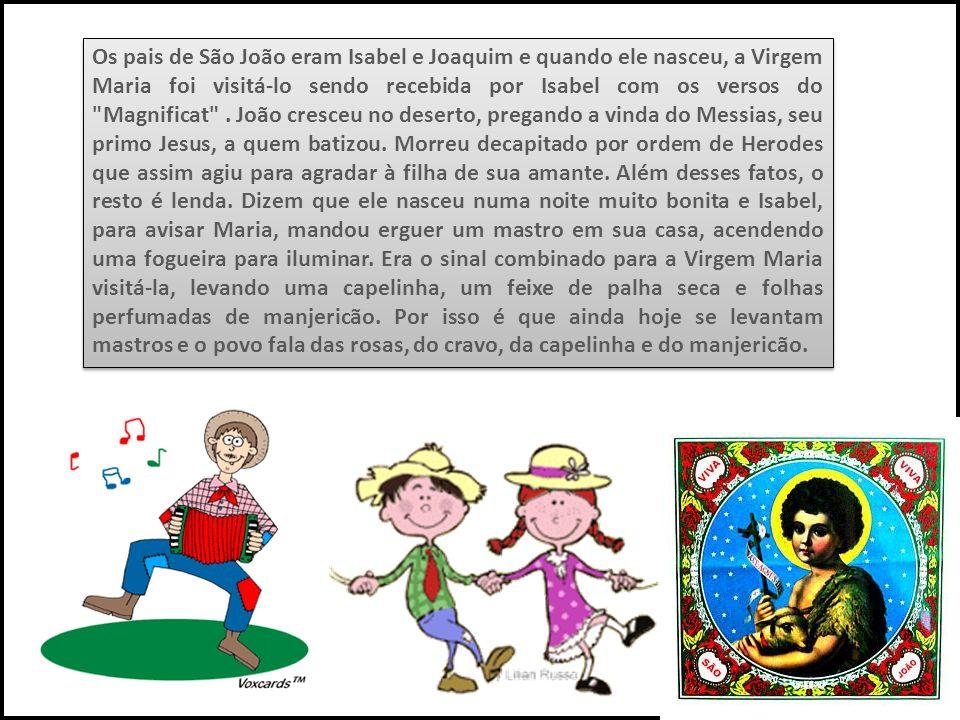 Os pais de São João eram Isabel e Joaquim e quando ele nasceu, a Virgem Maria foi visitá-lo sendo recebida por Isabel com os versos do Magnificat .
