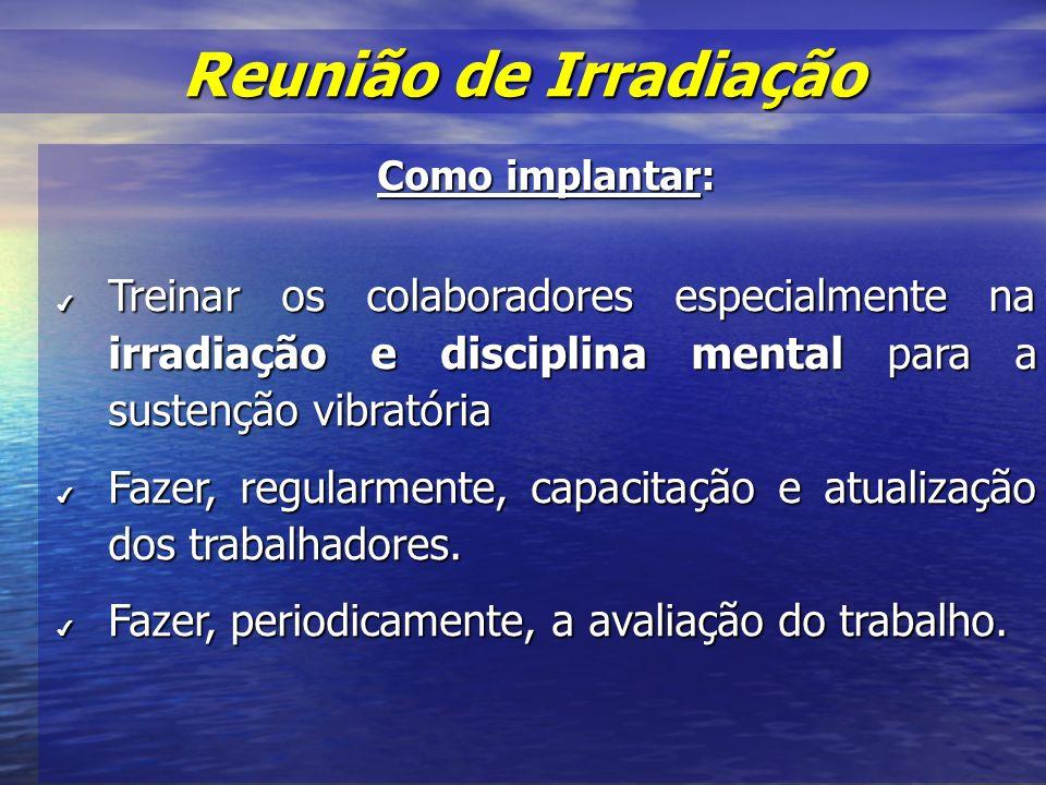 Reunião de Irradiação Como implantar: Treinar os colaboradores especialmente na irradiação e disciplina mental para a sustenção vibratória.