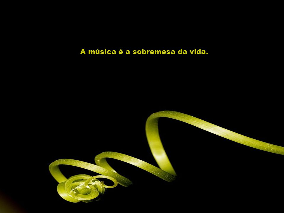 A música é a sobremesa da vida.