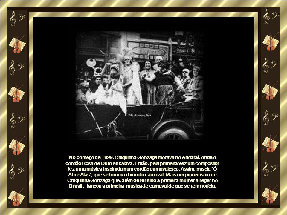 No começo de 1899, Chiquinha Gonzaga morava no Andaraí, onde o cordão Rosa de Ouro ensaiava.