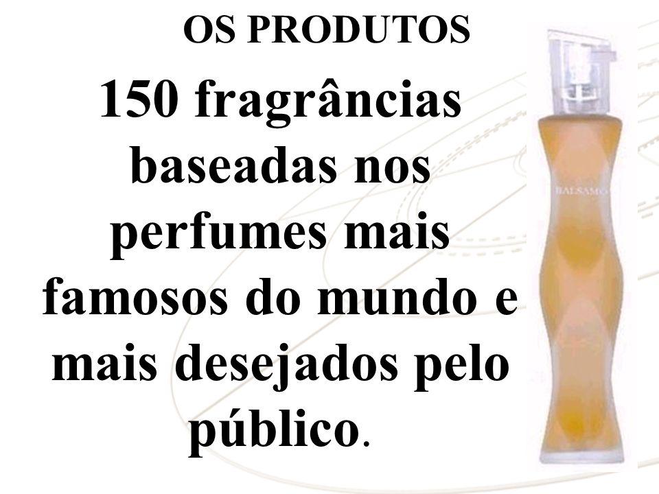 OS PRODUTOS 150 fragrâncias baseadas nos perfumes mais famosos do mundo e mais desejados pelo público.