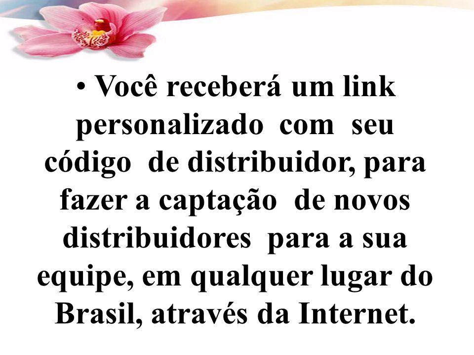 • Você receberá um link personalizado com seu código de distribuidor, para fazer a captação de novos distribuidores para a sua equipe, em qualquer lugar do Brasil, através da Internet.