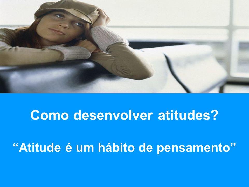 Como desenvolver atitudes Atitude é um hábito de pensamento