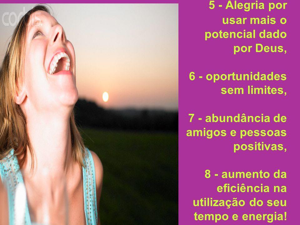 5 - Alegria por usar mais o potencial dado por Deus, 6 - oportunidades sem limites, 7 - abundância de amigos e pessoas positivas, 8 - aumento da eficiência na utilização do seu tempo e energia!