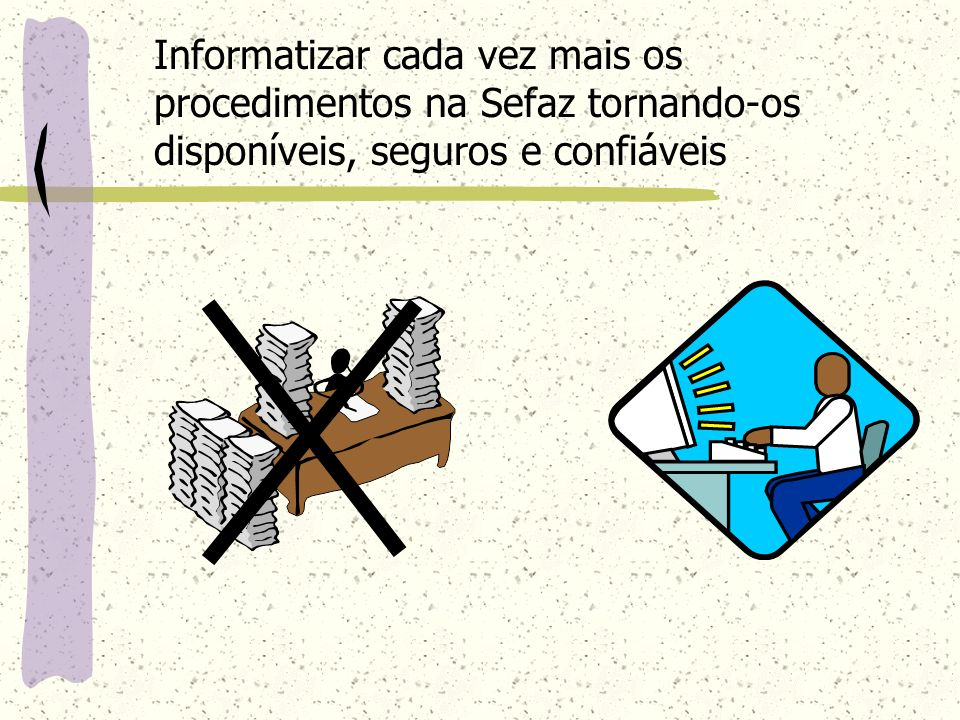 Informatizar cada vez mais os procedimentos na Sefaz tornando-os disponíveis, seguros e confiáveis