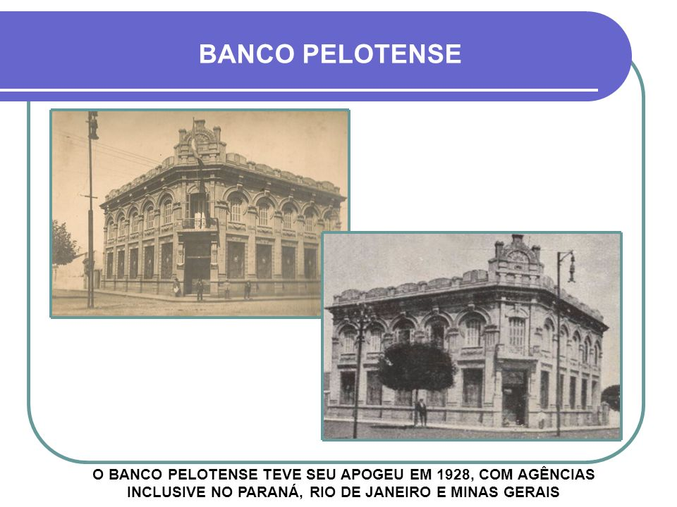 BANCO PELOTENSE O BANCO PELOTENSE TEVE SEU APOGEU EM 1928, COM AGÊNCIAS INCLUSIVE NO PARANÁ, RIO DE JANEIRO E MINAS GERAIS.