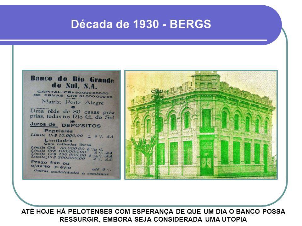 Década de 1930 - BERGS ATÉ HOJE HÁ PELOTENSES COM ESPERANÇA DE QUE UM DIA O BANCO POSSA RESSURGIR, EMBORA SEJA CONSIDERADA UMA UTOPIA.