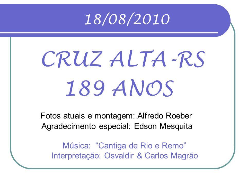 18/08/2010 CRUZ ALTA-RS. 189 ANOS. Fotos atuais e montagem: Alfredo Roeber. Agradecimento especial: Edson Mesquita.