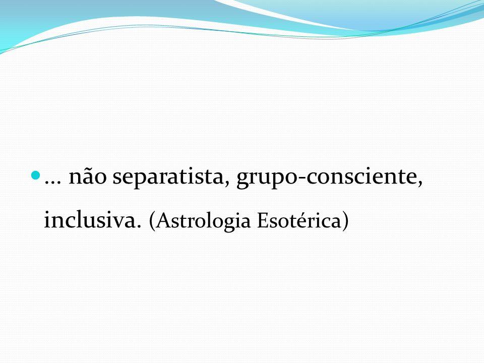 ... não separatista, grupo-consciente, inclusiva. (Astrologia Esotérica)