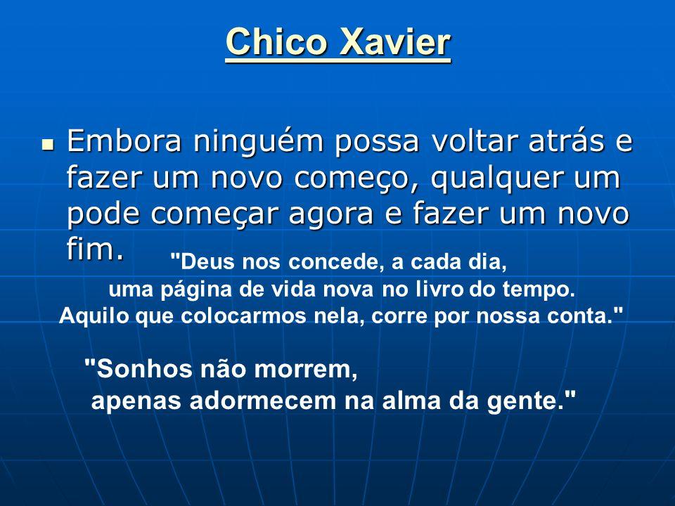 Chico Xavier Embora ninguém possa voltar atrás e fazer um novo começo, qualquer um pode começar agora e fazer um novo fim.