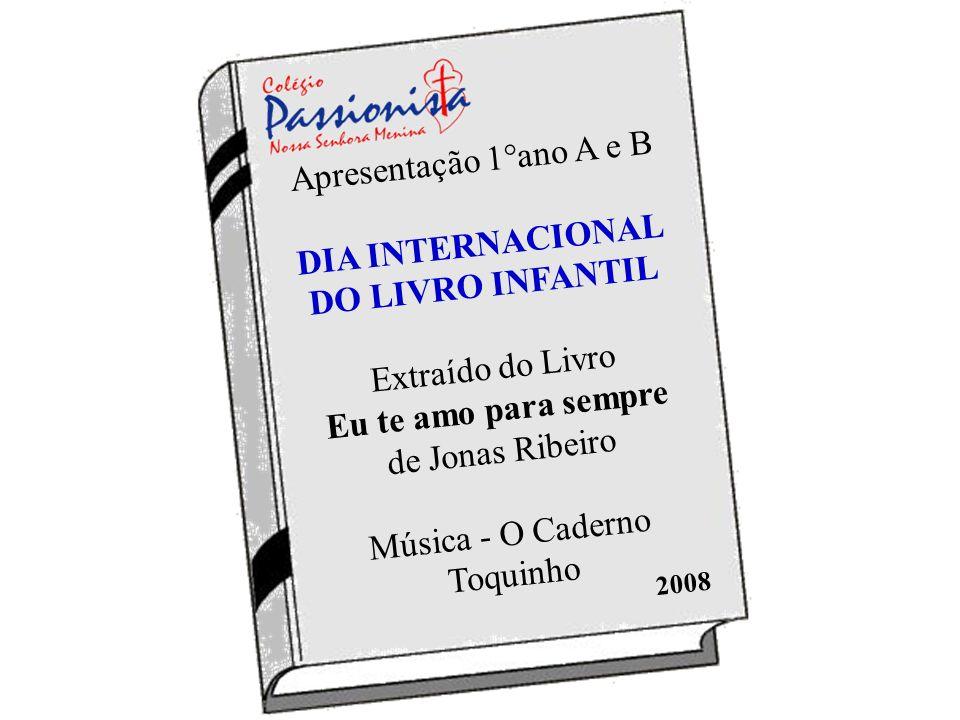Apresentação 1°ano A e B DIA INTERNACIONAL DO LIVRO INFANTIL Extraído do Livro Eu te amo para sempre de Jonas Ribeiro Música - O Caderno Toquinho
