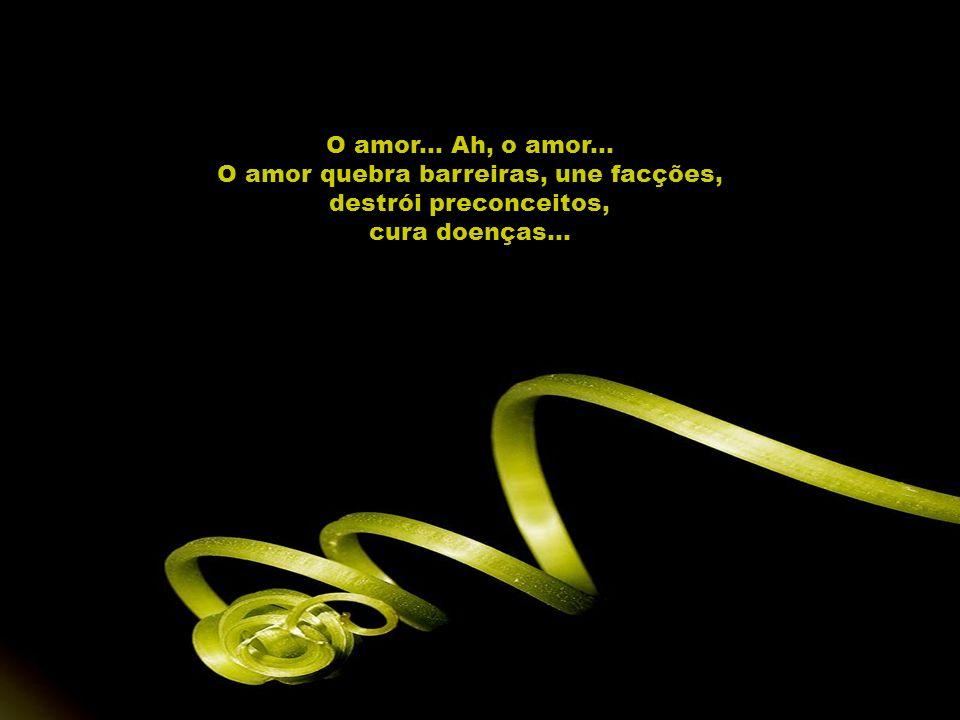 O amor... Ah, o amor... O amor quebra barreiras, une facções, destrói preconceitos, cura doenças...