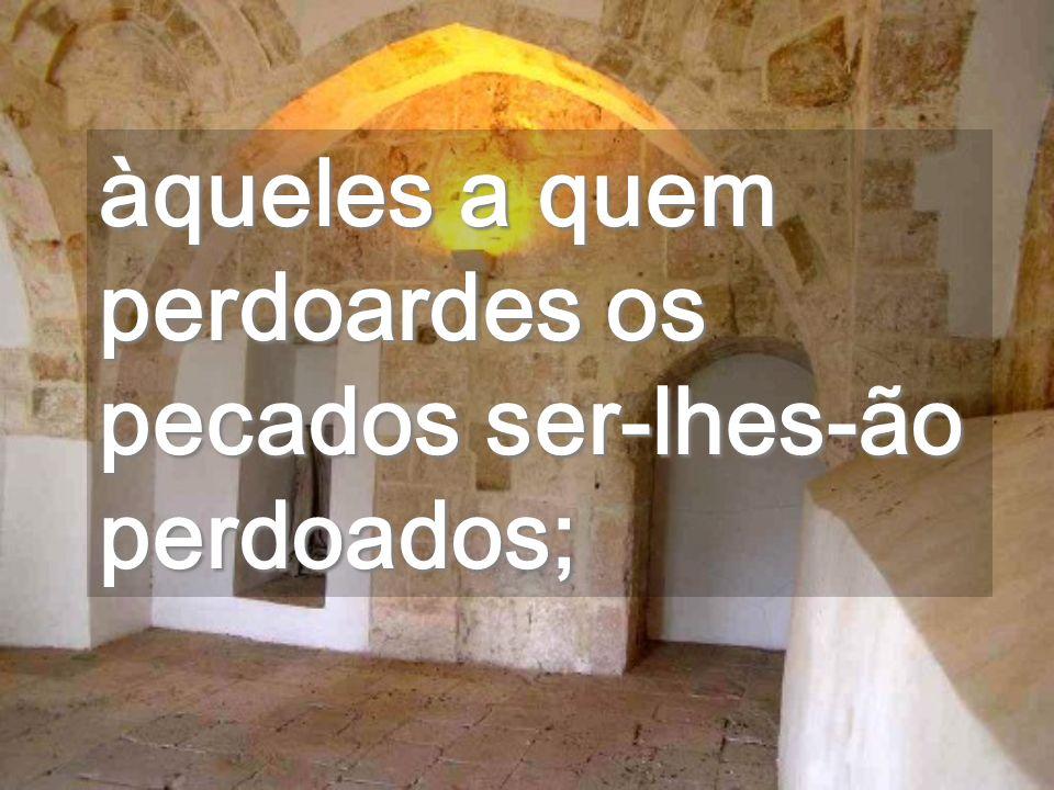 àqueles a quem perdoardes os pecados ser-lhes-ão perdoados;