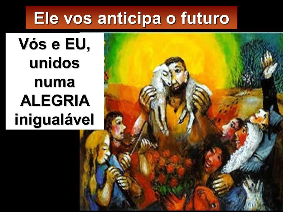 Ele vos anticipa o futuro Vós e EU, unidos numa ALEGRIA inigualável