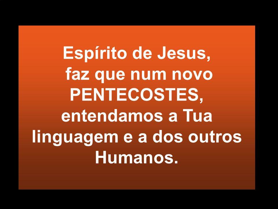 Espírito de Jesus, faz que num novo PENTECOSTES, entendamos a Tua linguagem e a dos outros Humanos.