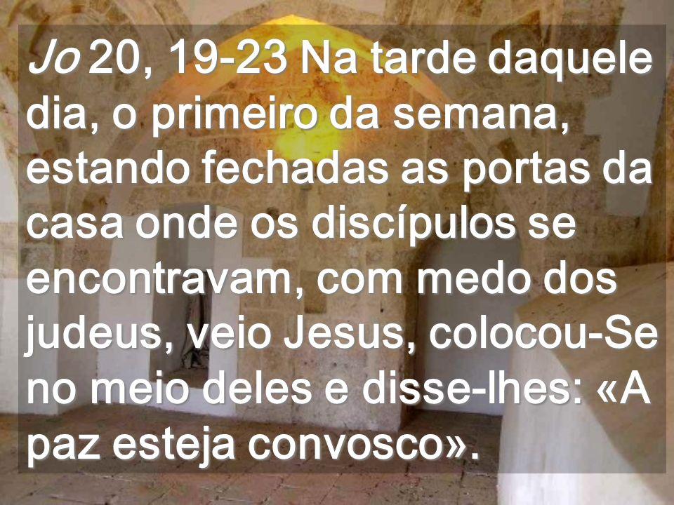 Jo 20, 19-23 Na tarde daquele dia, o primeiro da semana, estando fechadas as portas da casa onde os discípulos se encontravam, com medo dos judeus, veio Jesus, colocou-Se no meio deles e disse-lhes: «A paz esteja convosco».