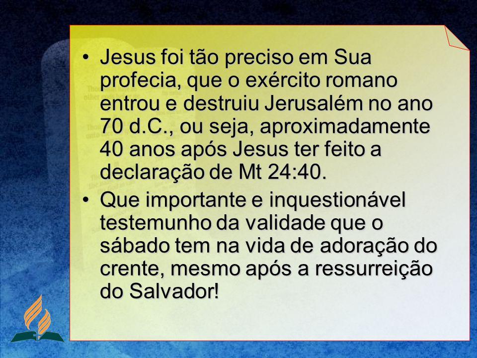 Jesus foi tão preciso em Sua profecia, que o exército romano entrou e destruiu Jerusalém no ano 70 d.C., ou seja, aproximadamente 40 anos após Jesus ter feito a declaração de Mt 24:40.