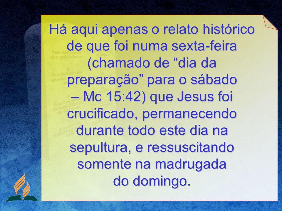 Há aqui apenas o relato histórico de que foi numa sexta-feira (chamado de dia da preparação para o sábado – Mc 15:42) que Jesus foi crucificado, permanecendo durante todo este dia na sepultura, e ressuscitando somente na madrugada do domingo.