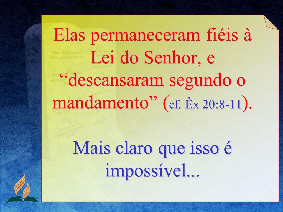 Elas permaneceram fiéis à Lei do Senhor, e descansaram segundo o mandamento (cf.