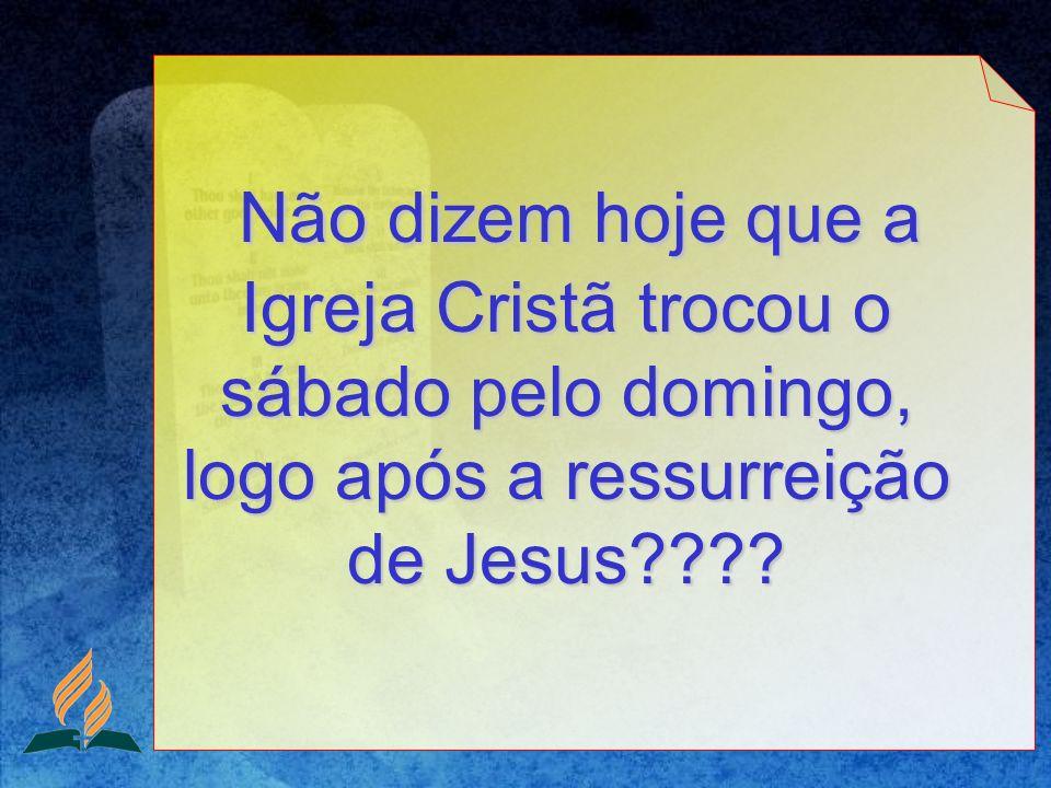 Não dizem hoje que a Igreja Cristã trocou o sábado pelo domingo, logo após a ressurreição de Jesus
