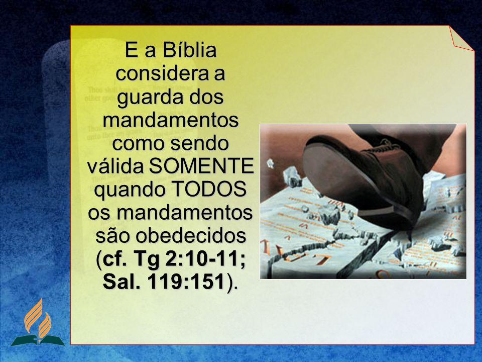E a Bíblia considera a guarda dos mandamentos como sendo válida SOMENTE quando TODOS os mandamentos são obedecidos (cf.