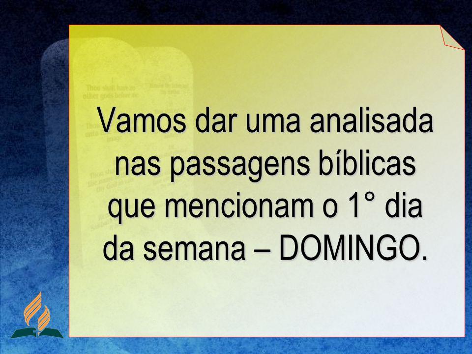 Vamos dar uma analisada nas passagens bíblicas que mencionam o 1° dia da semana – DOMINGO.